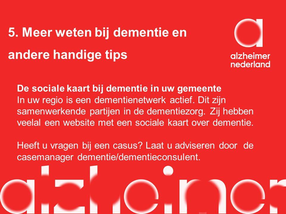 5. Meer weten bij dementie en andere handige tips De sociale kaart bij dementie in uw gemeente In uw regio is een dementienetwerk actief. Dit zijn sam