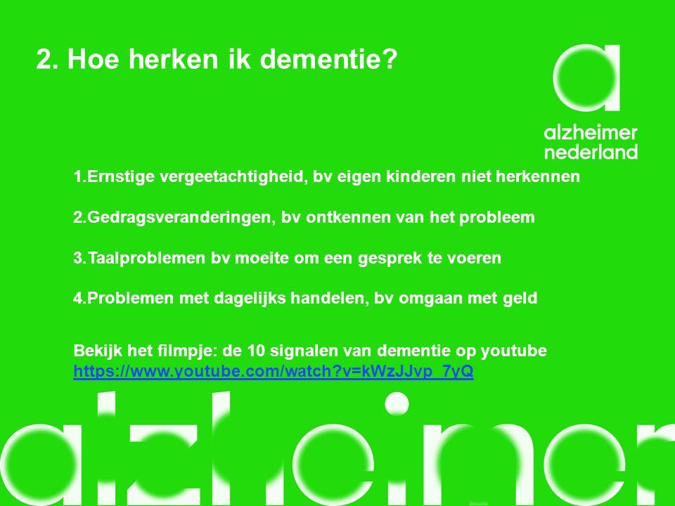 2. Hoe herken ik dementie? Bekijk het filmpje: de 10 signalen van dementie op youtube https://www.youtube.com/watch?v=kWzJJvp_7yQ 1.Ernstige vergeetac