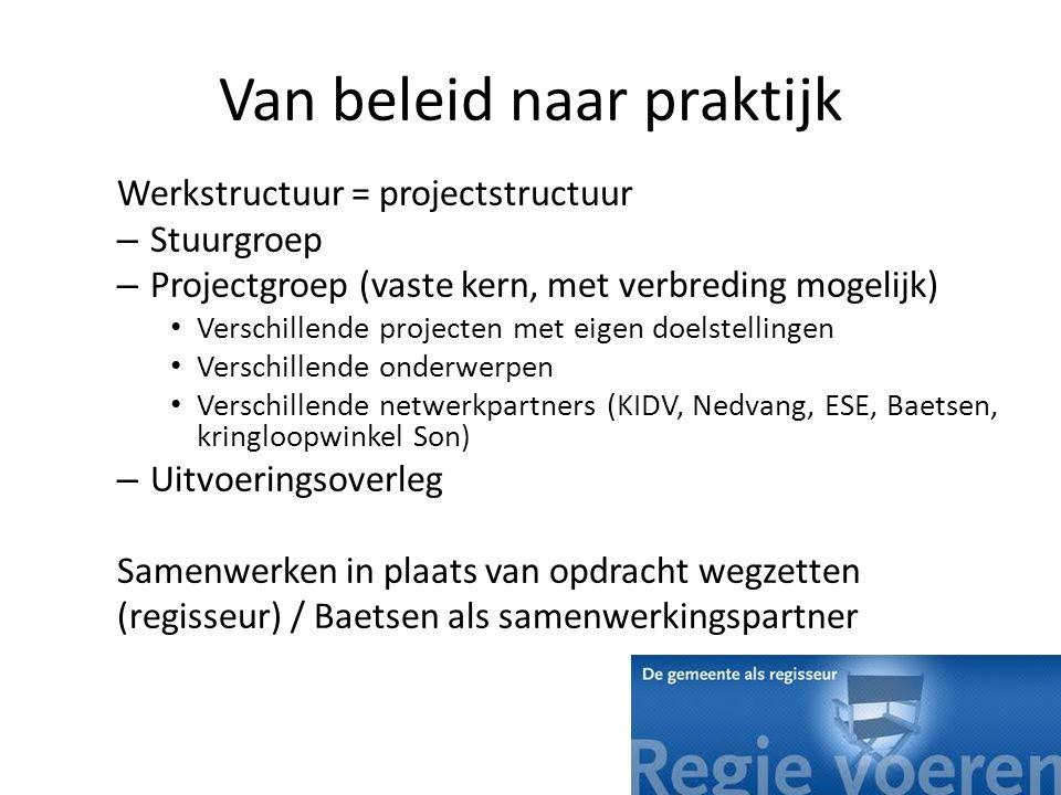 Van beleid naar praktijk Werkstructuur = projectstructuur – Stuurgroep – Projectgroep (vaste kern, met verbreding mogelijk) Verschillende projecten me