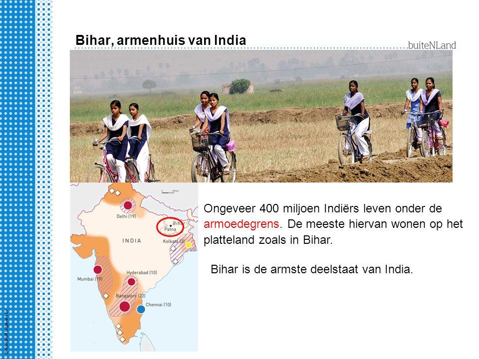 Bihar, armenhuis van India Ongeveer 400 miljoen Indiërs leven onder de armoedegrens. De meeste hiervan wonen op het platteland zoals in Bihar. Bihar i