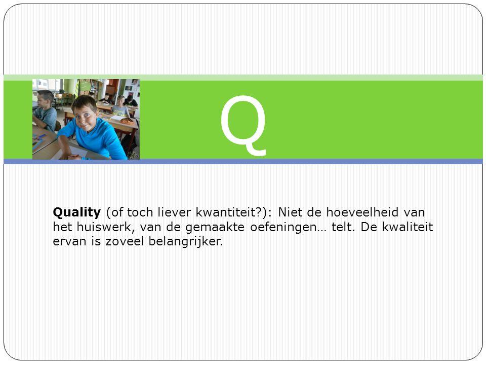 Q Quality (of toch liever kwantiteit?): Niet de hoeveelheid van het huiswerk, van de gemaakte oefeningen… telt.