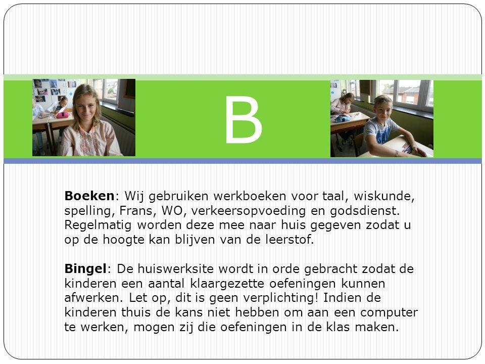 B Boeken: Wij gebruiken werkboeken voor taal, wiskunde, spelling, Frans, WO, verkeersopvoeding en godsdienst.