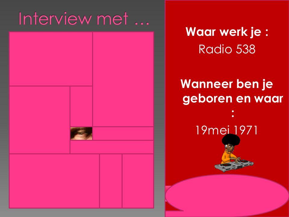 Waar werk je : Radio 538 Wanneer ben je geboren en waar : 19mei 1971 9