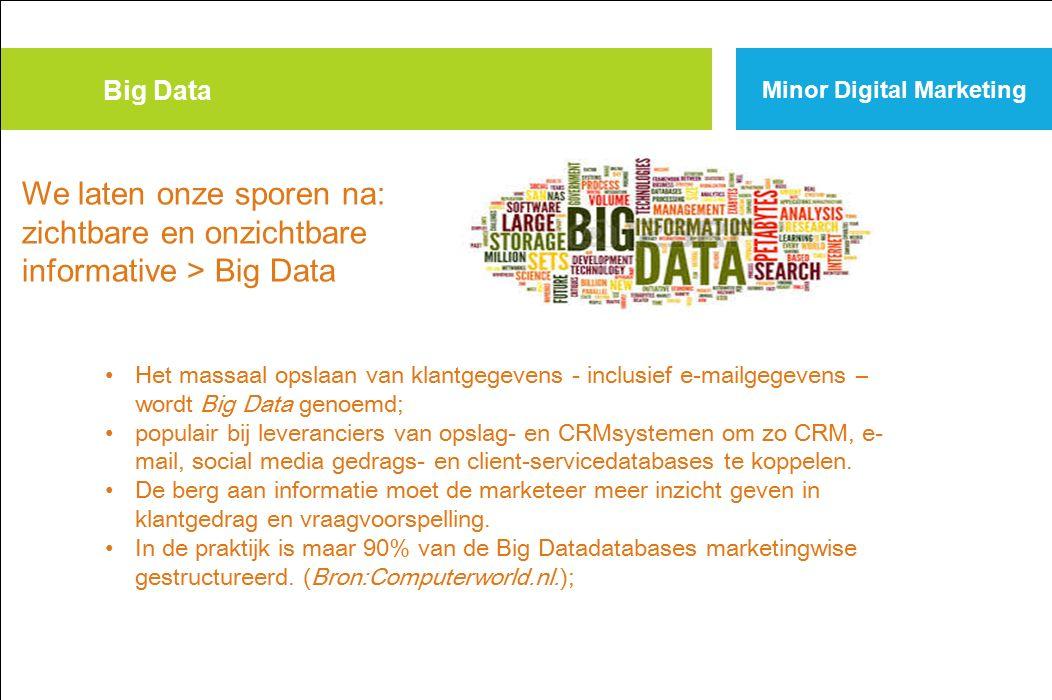Big Data Minor Digital Marketing Het massaal opslaan van klantgegevens - inclusief e-mailgegevens – wordt Big Data genoemd; populair bij leveranciers van opslag- en CRMsystemen om zo CRM, e- mail, social media gedrags- en client-servicedatabases te koppelen.