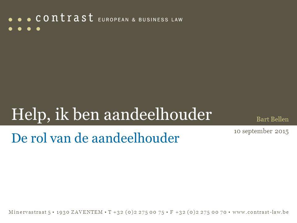 Minervastraat 5 1930 ZAVENTEM T +32 (0)2 275 00 75 F +32 (0)2 275 00 70 www.contrast-law.be Help, ik ben aandeelhouder De rol van de aandeelhouder Bart Bellen 10 september 2015