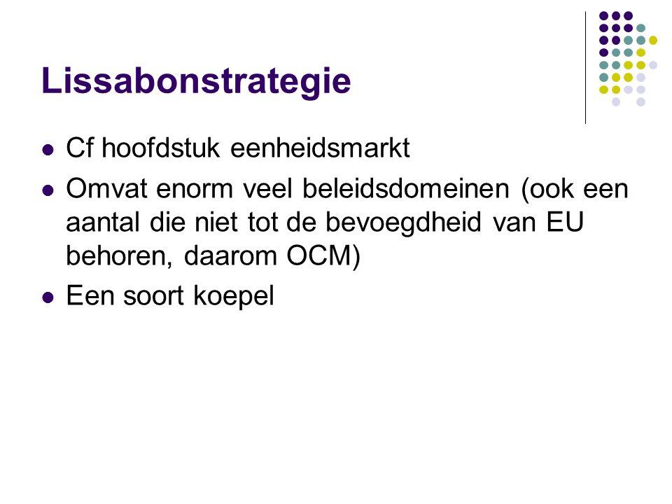 Lissabonstrategie Cf hoofdstuk eenheidsmarkt Omvat enorm veel beleidsdomeinen (ook een aantal die niet tot de bevoegdheid van EU behoren, daarom OCM)
