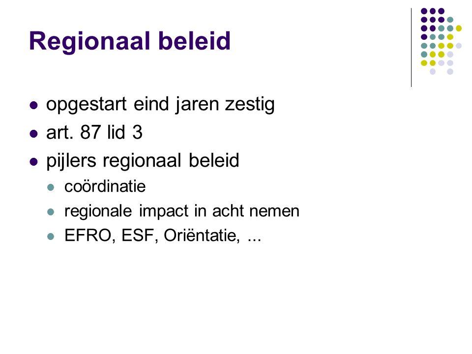 Regionaal beleid opgestart eind jaren zestig art. 87 lid 3 pijlers regionaal beleid coördinatie regionale impact in acht nemen EFRO, ESF, Oriëntatie,.