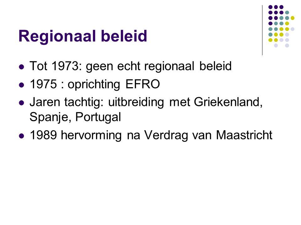 Regionaal beleid Tot 1973: geen echt regionaal beleid 1975 : oprichting EFRO Jaren tachtig: uitbreiding met Griekenland, Spanje, Portugal 1989 hervorm
