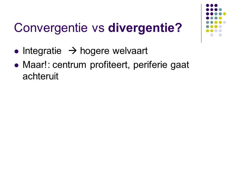 Convergentie vs divergentie? Integratie  hogere welvaart Maar!: centrum profiteert, periferie gaat achteruit