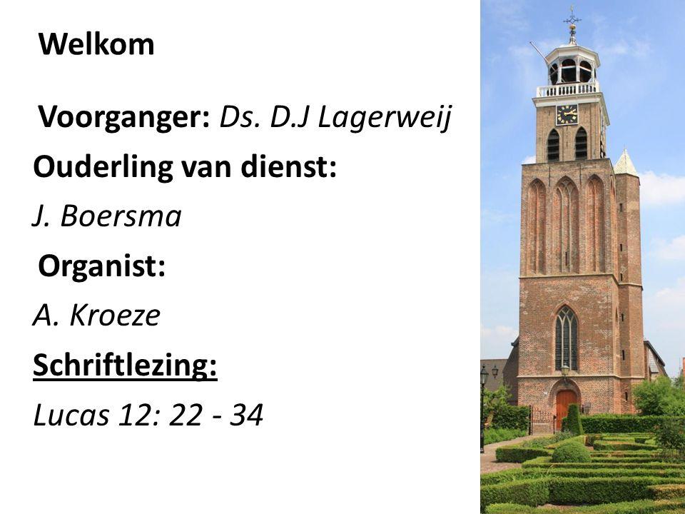 Welkom Voorganger: Ds. D.J Lagerweij Ouderling van dienst: J. Boersma Organist: A. Kroeze Schriftlezing: Lucas 12: 22 - 34