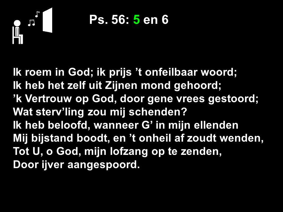Ps. 56: 5 en 6 Ik roem in God; ik prijs 't onfeilbaar woord; Ik heb het zelf uit Zijnen mond gehoord; 'k Vertrouw op God, door gene vrees gestoord; Wa