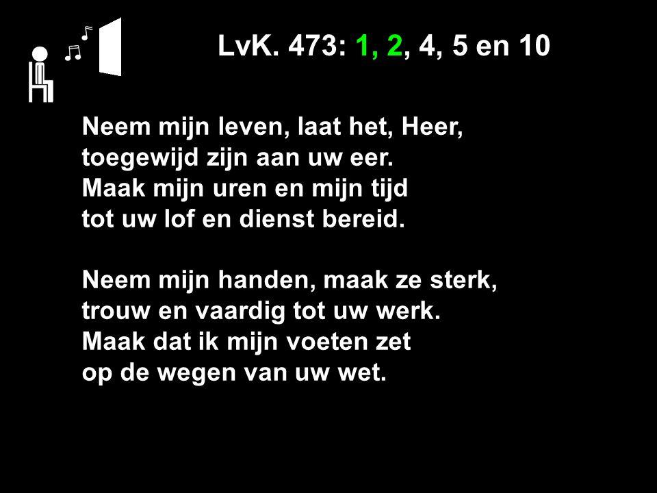 LvK. 473: 1, 2, 4, 5 en 10 Neem mijn leven, laat het, Heer, toegewijd zijn aan uw eer.