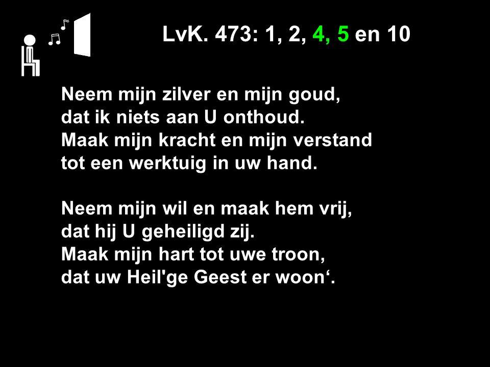 LvK. 473: 1, 2, 4, 5 en 10 Neem mijn zilver en mijn goud, dat ik niets aan U onthoud.