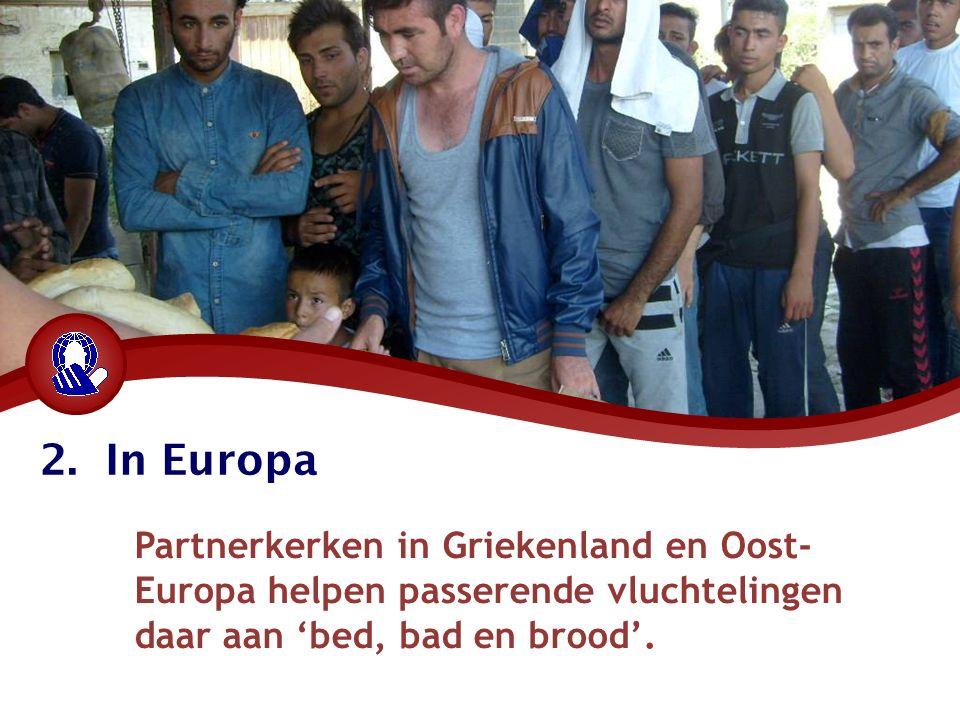 2. In Europa Partnerkerken in Griekenland en Oost- Europa helpen passerende vluchtelingen daar aan 'bed, bad en brood'.