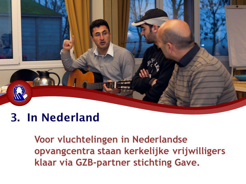 3. In Nederland Voor vluchtelingen in Nederlandse opvangcentra staan kerkelijke vrijwilligers klaar via GZB-partner stichting Gave.