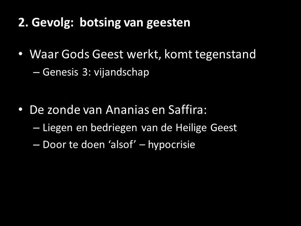 2. Gevolg: botsing van geesten Waar Gods Geest werkt, komt tegenstand – Genesis 3: vijandschap De zonde van Ananias en Saffira: – Liegen en bedriegen