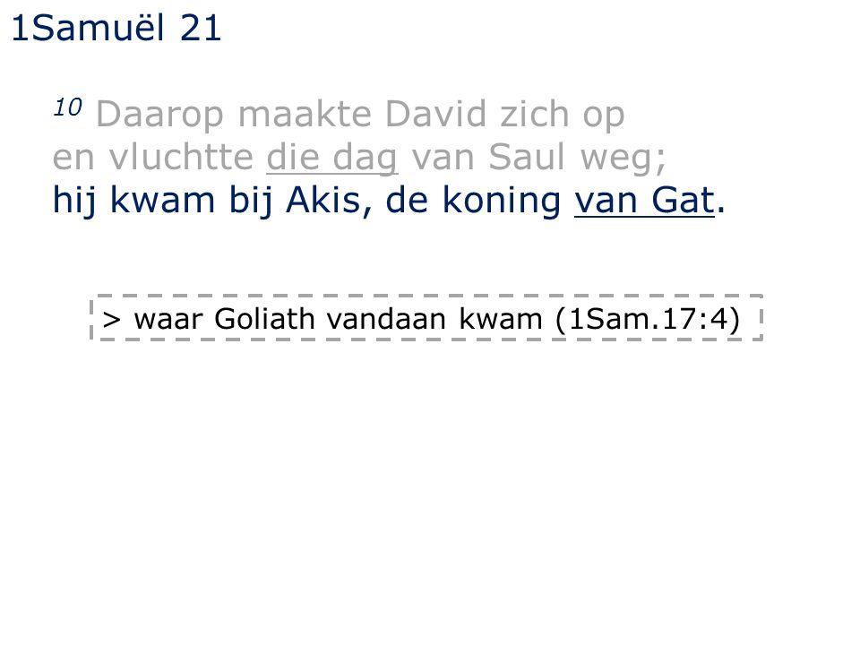 1Samuël 21 10 Daarop maakte David zich op en vluchtte die dag van Saul weg; hij kwam bij Akis, de koning van Gat.