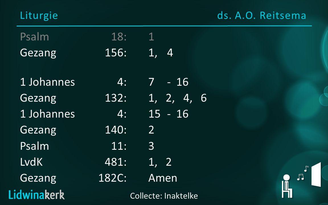 Liturgieds. A.O. Reitsema Collecte: Inaktelke Psalm18:1 Gezang156:1, 4 1 Johannes4:7 - 16 Gezang132:1, 2, 4, 6 1 Johannes4:15- 16 Gezang140:2 Psalm11:
