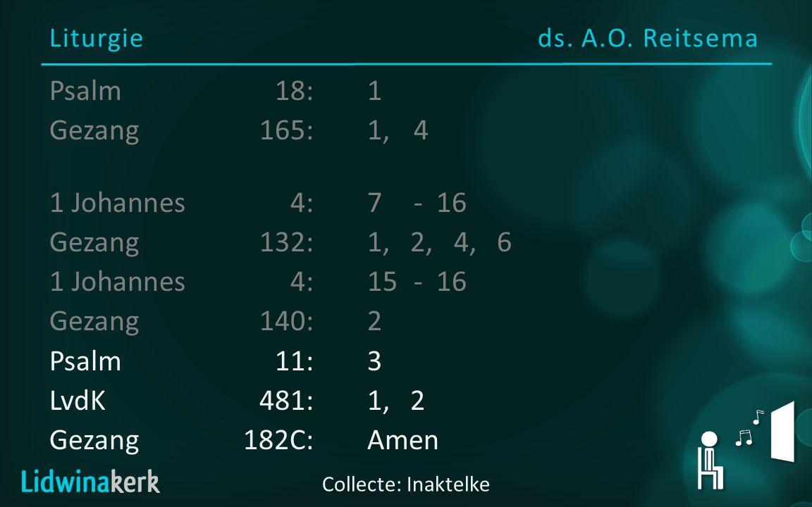 Liturgieds. A.O. Reitsema Collecte: Inaktelke Psalm18:1 Gezang165:1, 4 1 Johannes4:7 - 16 Gezang132:1, 2, 4, 6 1 Johannes4:15- 16 Gezang140:2 Psalm11: