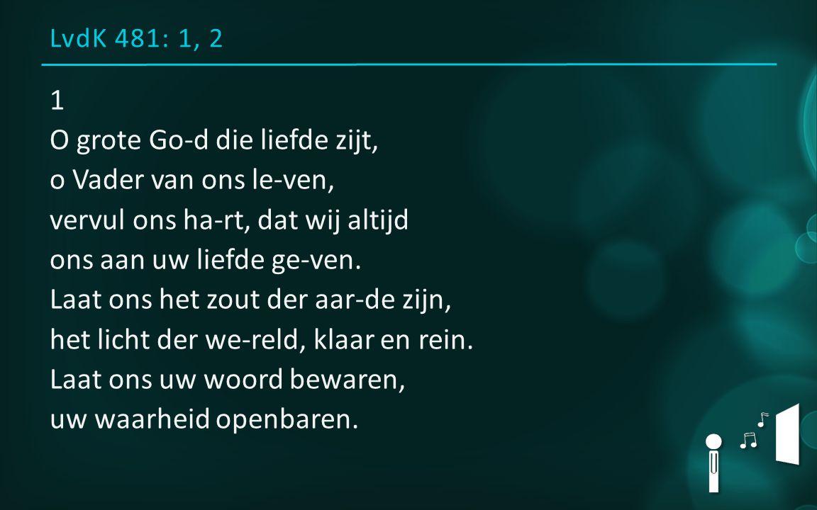 LvdK 481: 1, 2 1 O grote Go-d die liefde zijt, o Vader van ons le-ven, vervul ons ha-rt, dat wij altijd ons aan uw liefde ge-ven. Laat ons het zout de
