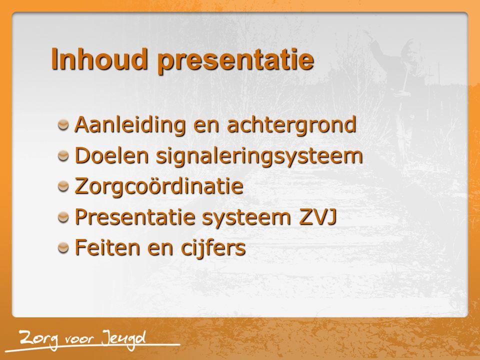 Inhoud presentatie Aanleiding en achtergrond Doelen signaleringsysteem Zorgcoördinatie Presentatie systeem ZVJ Feiten en cijfers