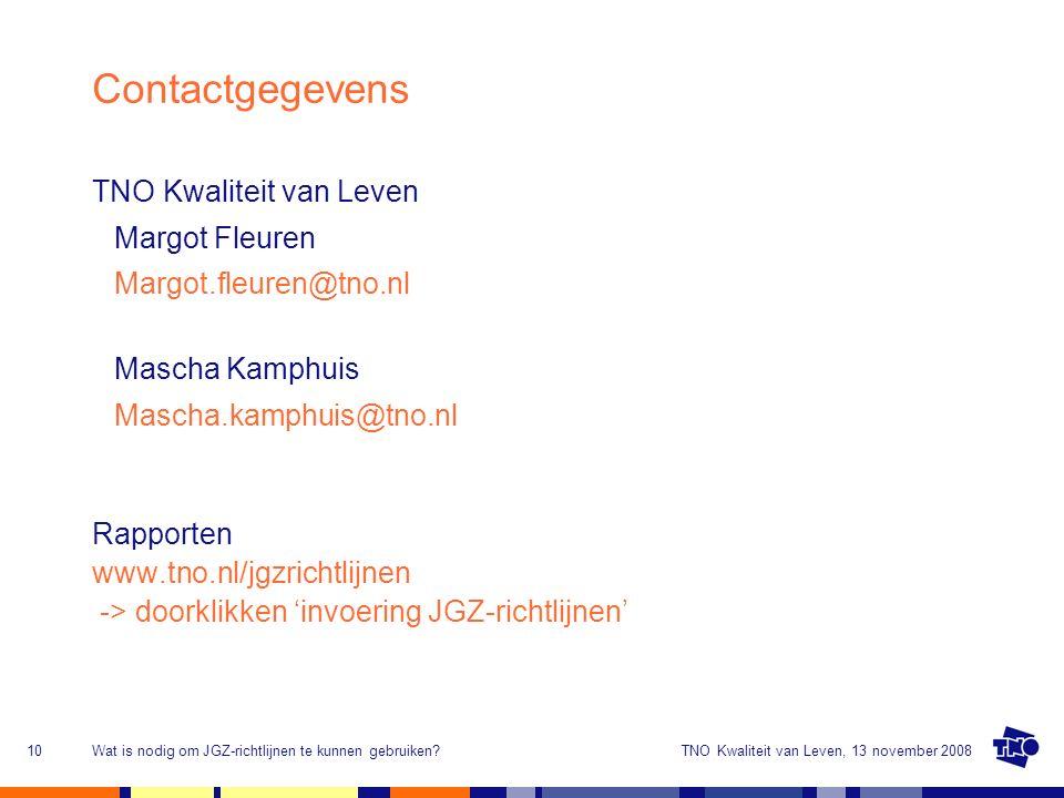 TNO Kwaliteit van Leven, 13 november 2008Wat is nodig om JGZ-richtlijnen te kunnen gebruiken?10 Contactgegevens TNO Kwaliteit van Leven Margot Fleuren Margot.fleuren@tno.nl Mascha Kamphuis Mascha.kamphuis@tno.nl Rapporten www.tno.nl/jgzrichtlijnen -> doorklikken 'invoering JGZ-richtlijnen'