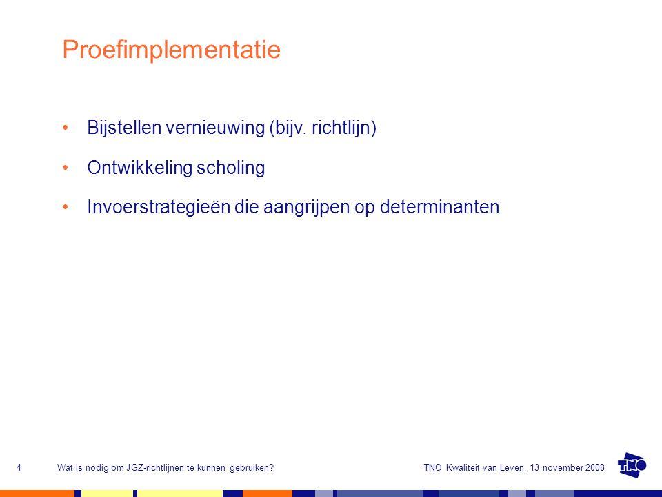 TNO Kwaliteit van Leven, 13 november 2008Wat is nodig om JGZ-richtlijnen te kunnen gebruiken?5 Ontwikkeling Determinantenanalyse Selectie invoerstrategieën Invoering - Verspreiding - Adoptie - Implementatie - Continuering/borging Monitoring en evaluatie Innovatiecyclus