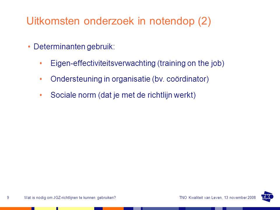 TNO Kwaliteit van Leven, 13 november 2008Wat is nodig om JGZ-richtlijnen te kunnen gebruiken?9 Uitkomsten onderzoek in notendop (2) Determinanten gebruik: Eigen-effectiviteitsverwachting (training on the job) Ondersteuning in organisatie (bv.