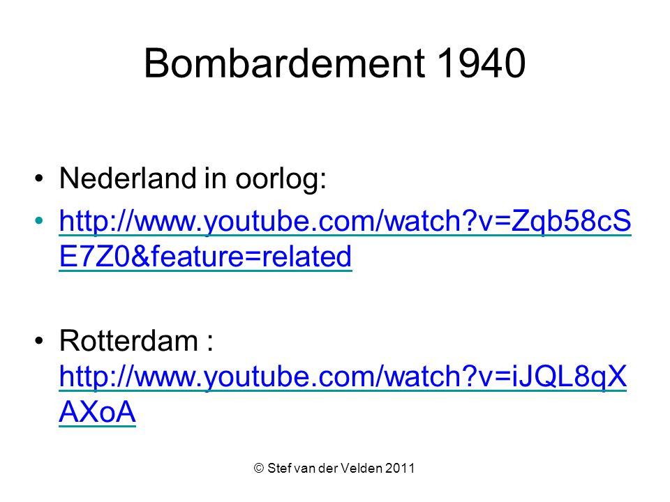 © Stef van der Velden 2011 Bombardement 1940 Nederland in oorlog: http://www.youtube.com/watch?v=Zqb58cS E7Z0&feature=relatedhttp://www.youtube.com/watch?v=Zqb58cS E7Z0&feature=related Rotterdam : http://www.youtube.com/watch?v=iJQL8qX AXoA http://www.youtube.com/watch?v=iJQL8qX AXoA