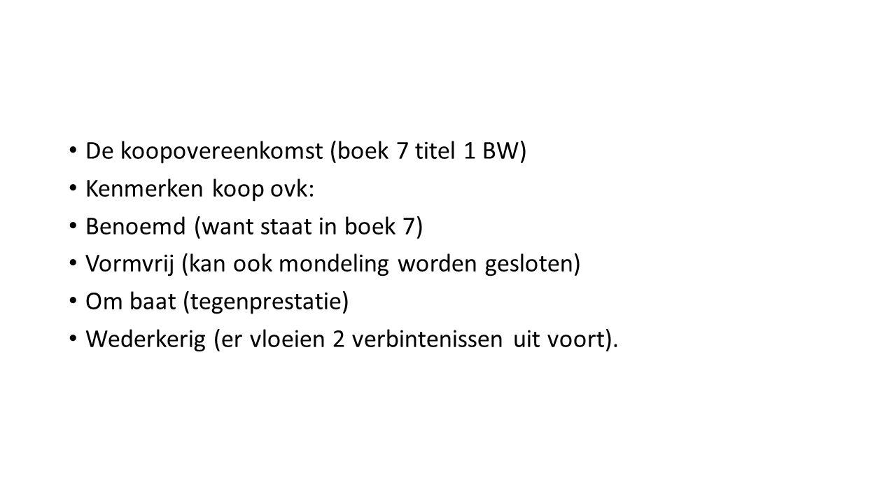 De koopovereenkomst (boek 7 titel 1 BW) Kenmerken koop ovk: Benoemd (want staat in boek 7) Vormvrij (kan ook mondeling worden gesloten) Om baat (tegen
