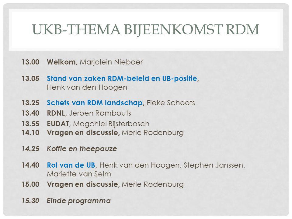 UKB-THEMA BIJEENKOMST RDM 13.00Welkom, Marjolein Nieboer 13.05 Stand van zaken RDM-beleid en UB-positie, Henk van den Hoogen 13.25 Schets van RDM landschap, Fieke Schoots 13.40RDNL, Jeroen Rombouts 13.55EUDAT, Magchiel Bijsterbosch 14.10Vragen en discussie, Merle Rodenburg 14.25Koffie en theepauze 14.40Rol van de UB, Henk van den Hoogen, Stephen Janssen, Mariette van Selm 15.00Vragen en discussie, Merle Rodenburg 15.30Einde programma