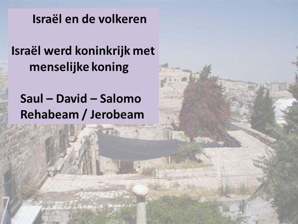 Israël en de volkeren Israël werd koninkrijk met menselijke koning Saul – David – Salomo Rehabeam / Jerobeam