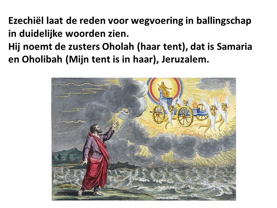 Ezechiël laat de reden voor wegvoering in ballingschap in duidelijke woorden zien. Hij noemt de zusters Oholah (haar tent), dat is Samaria en Oholibah