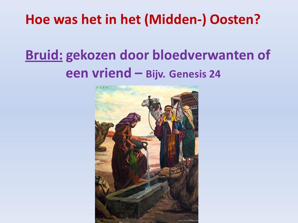 Hoe was het in het (Midden-) Oosten? Bruid: gekozen door bloedverwanten of een vriend – Bijv. Genesis 24
