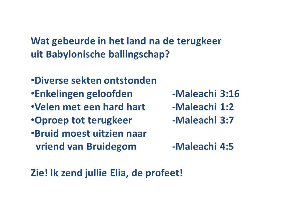Wat gebeurde in het land na de terugkeer uit Babylonische ballingschap? Diverse sekten ontstonden Enkelingen geloofden-Maleachi 3:16 Velen met een har