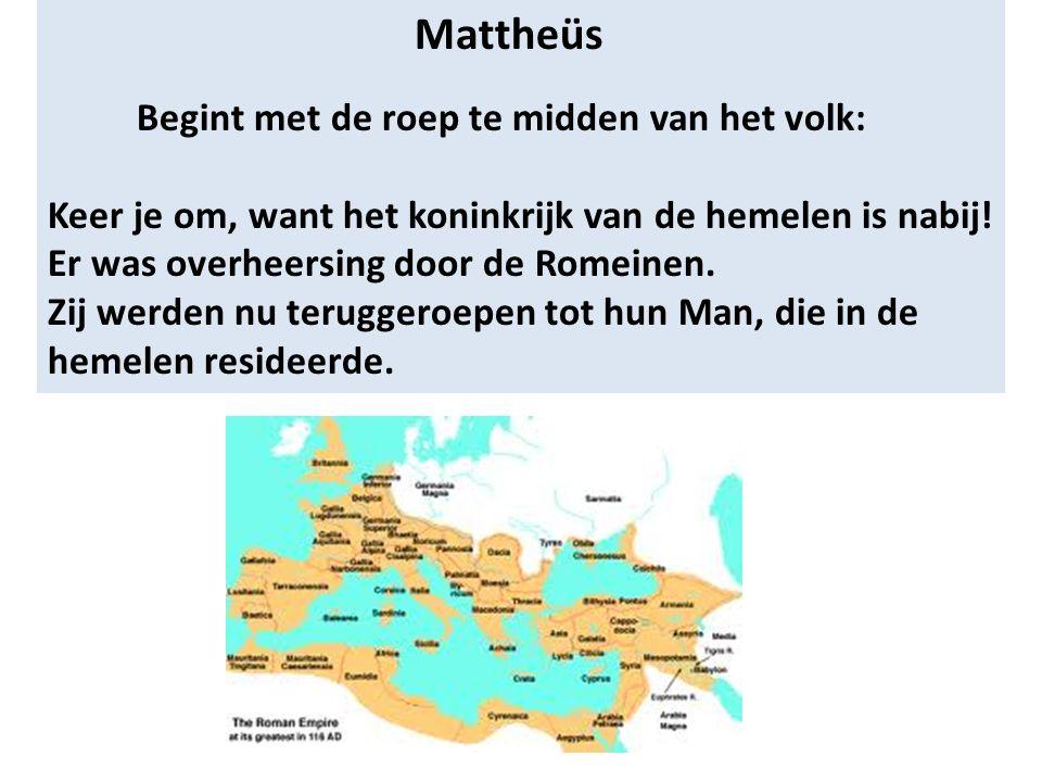 Mattheüs Begint met de roep te midden van het volk: Keer je om, want het koninkrijk van de hemelen is nabij! Er was overheersing door de Romeinen. Zij