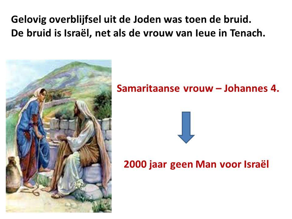 Gelovig overblijfsel uit de Joden was toen de bruid. De bruid is Israël, net als de vrouw van Ieue in Tenach. Samaritaanse vrouw – Johannes 4. 2000 ja