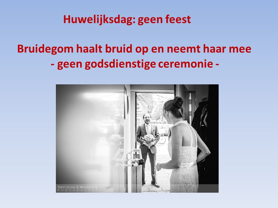 Huwelijksdag: geen feest Bruidegom haalt bruid op en neemt haar mee - geen godsdienstige ceremonie -