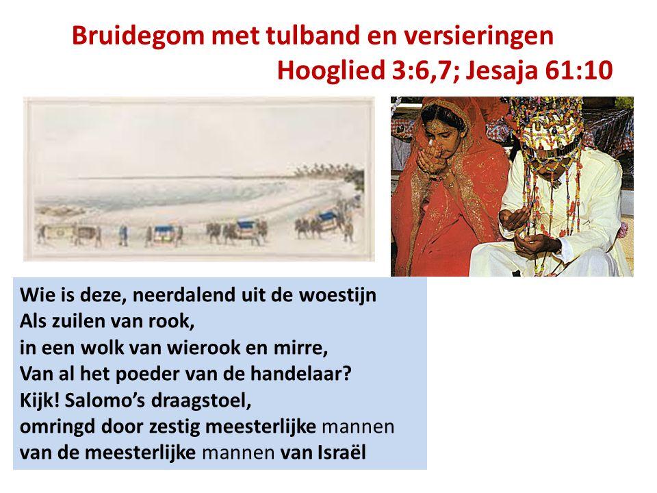 Bruidegom met tulband en versieringen Hooglied 3:6,7; Jesaja 61:10 Wie is deze, neerdalend uit de woestijn Als zuilen van rook, in een wolk van wieroo