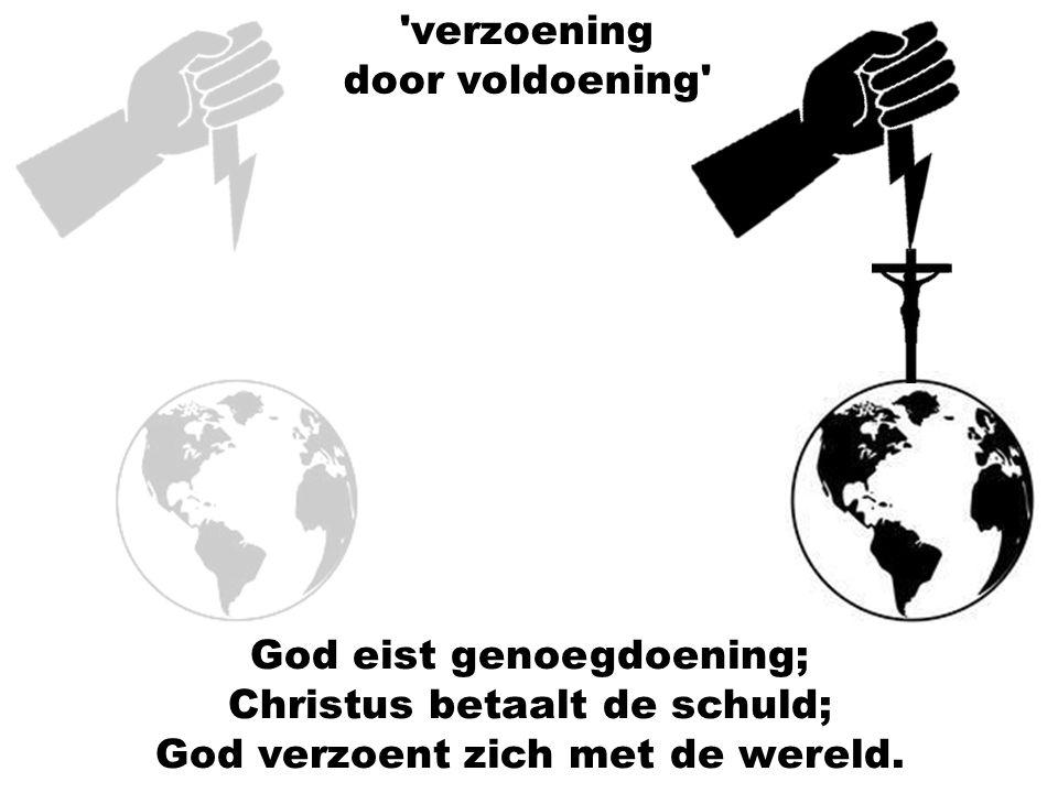God eist genoegdoening; Christus betaalt de schuld; God verzoent zich met de wereld. 'verzoening door voldoening'