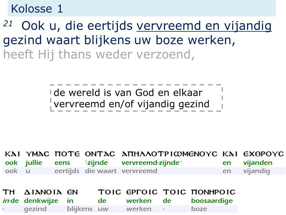 Kolosse 1 21 Ook u, die eertijds vervreemd en vijandig gezind waart blijkens uw boze werken, heeft Hij thans weder verzoend, de wereld is van God en e