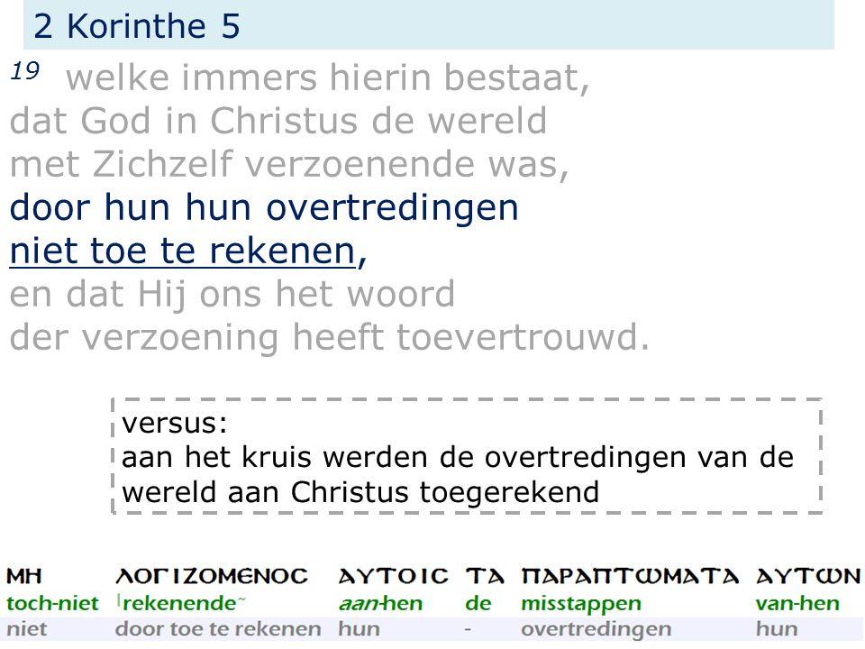 2 Korinthe 5 19 welke immers hierin bestaat, dat God in Christus de wereld met Zichzelf verzoenende was, door hun hun overtredingen niet toe te rekenen, en dat Hij ons het woord der verzoening heeft toevertrouwd.