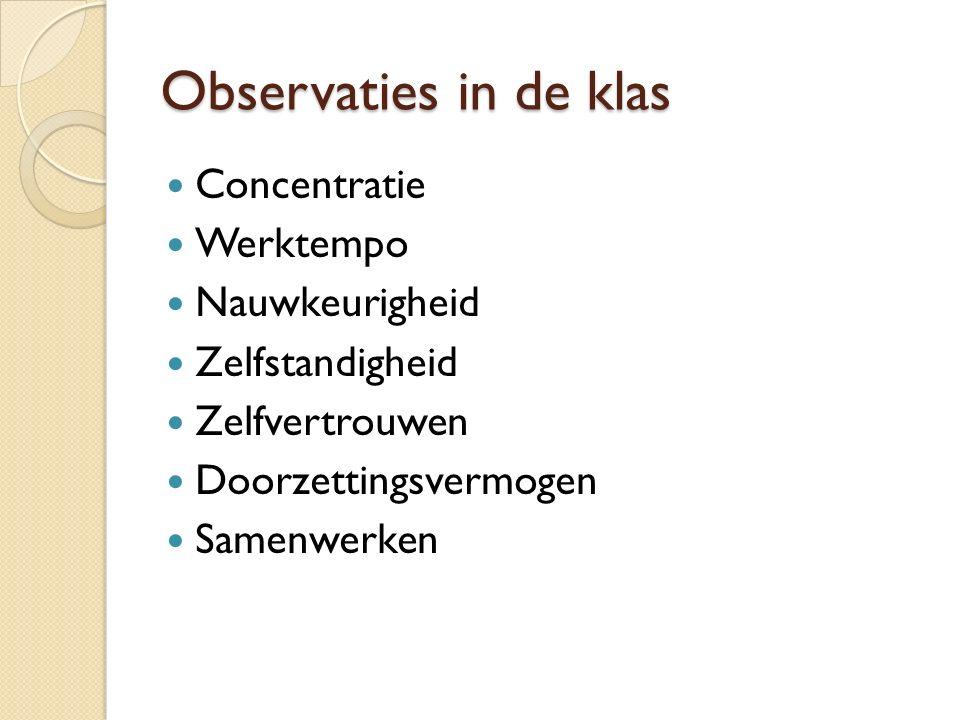 Observaties in de klas Concentratie Werktempo Nauwkeurigheid Zelfstandigheid Zelfvertrouwen Doorzettingsvermogen Samenwerken