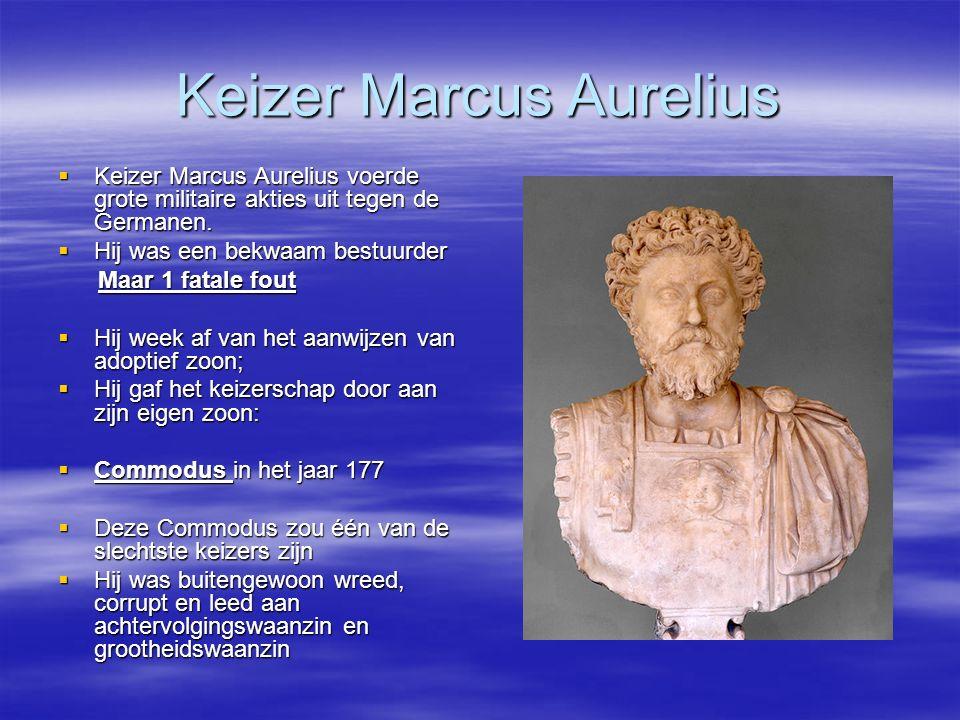 Keizer Marcus Aurelius  Keizer Marcus Aurelius voerde grote militaire akties uit tegen de Germanen.  Hij was een bekwaam bestuurder Maar 1 fatale fo