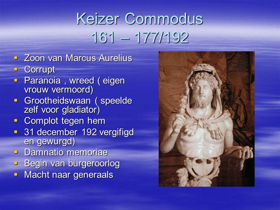 Keizer Commodus 161 – 177/192  Zoon van Marcus Aurelius  Corrupt  Paranoia, wreed ( eigen vrouw vermoord)  Grootheidswaan ( speelde zelf voor glad