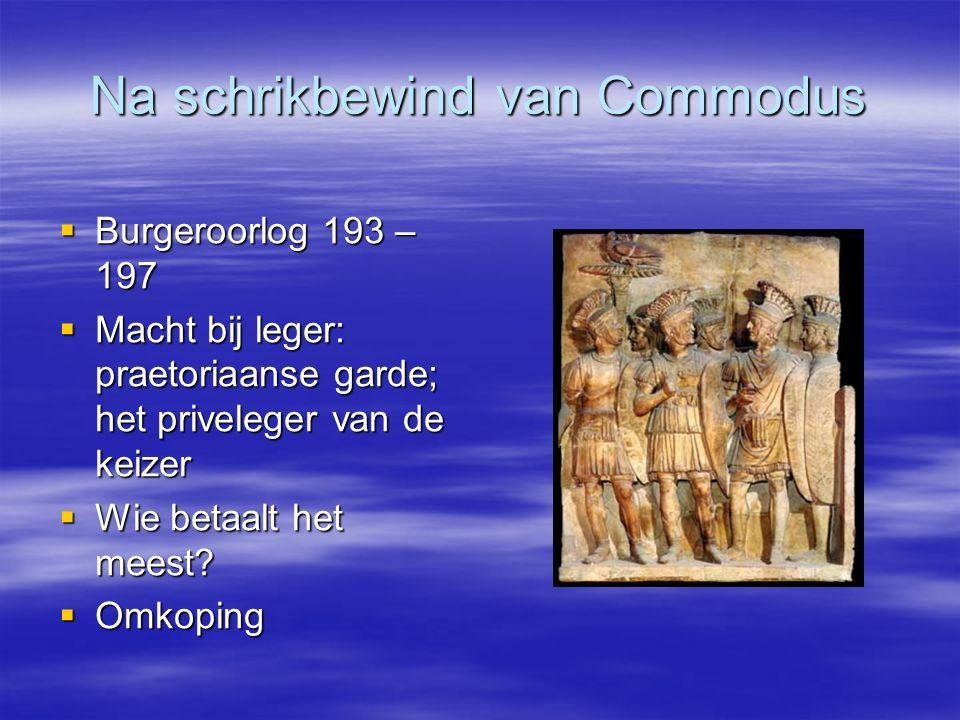 Na schrikbewind van Commodus  Burgeroorlog 193 – 197  Macht bij leger: praetoriaanse garde; het priveleger van de keizer  Wie betaalt het meest? 