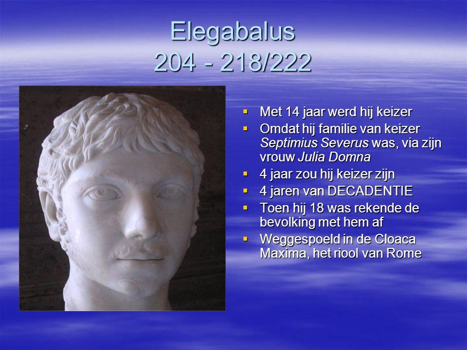 Elegabalus 204 - 218/222  Met 14 jaar werd hij keizer  Omdat hij familie van keizer Septimius Severus was, via zijn vrouw Julia Domna  4 jaar zou h