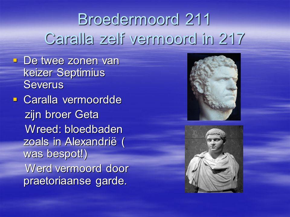 Broedermoord 211 Caralla zelf vermoord in 217  De twee zonen van keizer Septimius Severus  Caralla vermoordde zijn broer Geta zijn broer Geta Wreed: