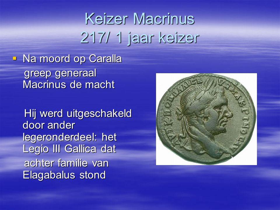 Keizer Macrinus 217/ 1 jaar keizer  Na moord op Caralla greep generaal Macrinus de macht greep generaal Macrinus de macht Hij werd uitgeschakeld door