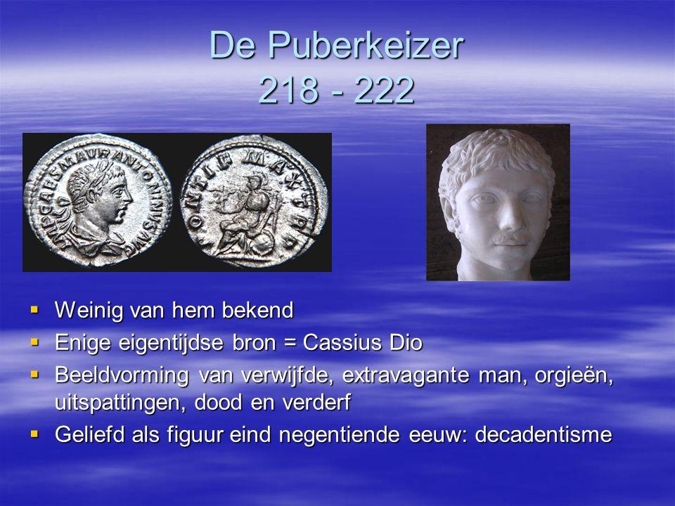 De Puberkeizer 218 - 222  Weinig van hem bekend  Enige eigentijdse bron = Cassius Dio  Beeldvorming van verwijfde, extravagante man, orgieën, uitsp